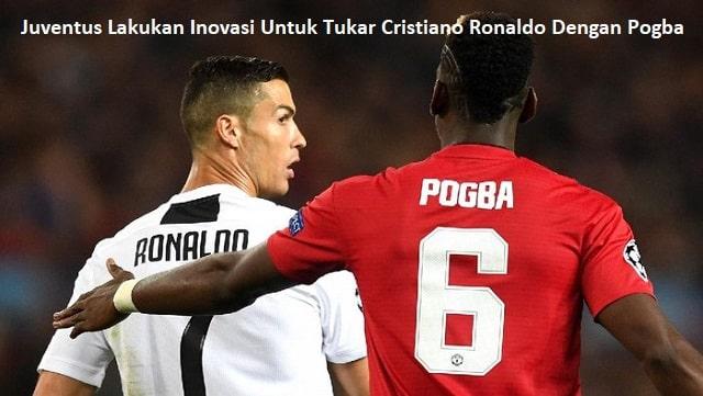 Juventus Lakukan Inovasi Untuk Tukar Cristiano Ronaldo Dengan Pogba