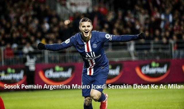 Sosok Pemain Argentina Mauro Icardi Semakin Dekat Ke Ac Milan